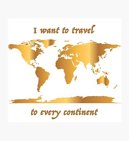 I Want to Travel to Every Continent Photographic Print
