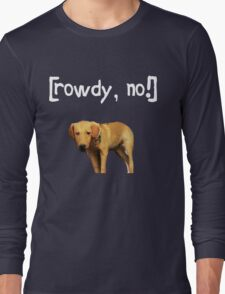 Rowdy no! Long Sleeve T-Shirt