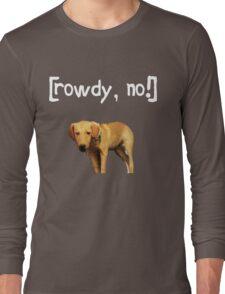 Rowdy no! Long Sleeve T-Shirt
