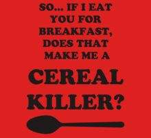 so if i eat you for breakfast, does that make me a cereal killer? by JAdesigns75
