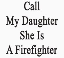 Call My Daughter She Is A Firefighter by supernova23