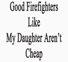 Good Firefighters Like My Daughter Aren't Cheap by supernova23