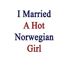 I Married A Hot Norwegian Girl Photographic Print