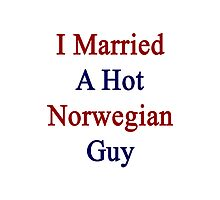 I Married A Hot Norwegian Guy Photographic Print