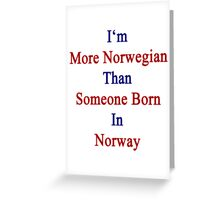I'm More Norwegian Than Someone Born In Norway Greeting Card