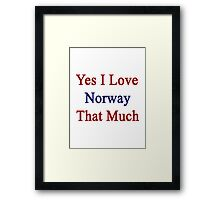 Yes I Love Norway That Much Framed Print