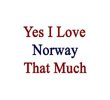 Yes I Love Norway That Much Photographic Print