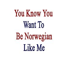 You Know You Want To Be Norwegian Like Me Photographic Print