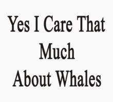 Yes I Care That Much About Whales by supernova23