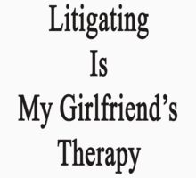 Litigating Is My Girlfriend's Therapy by supernova23