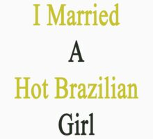 I Married A Hot Brazilian Girl by supernova23