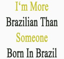 I'm More Brazilian Than Someone Born In Brazil by supernova23