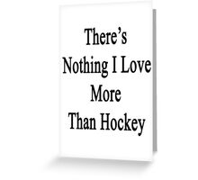 There's Nothing I Love More Than Hockey Greeting Card