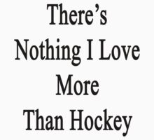 There's Nothing I Love More Than Hockey by supernova23
