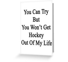 You Can Try But You Won't Get Hockey Out Of My Life Greeting Card