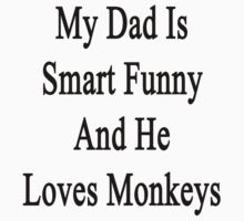 My Dad Is Smart Funny And He Loves Monkeys by supernova23