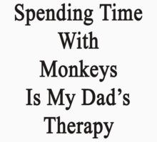 Spending Time With Monkeys Is My Dad's Therapy by supernova23