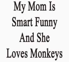 My Mom Is Smart Funny And She Loves Monkeys by supernova23