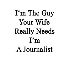 I'm The Guy Your Wife Really Needs I'm A Journalist  Photographic Print