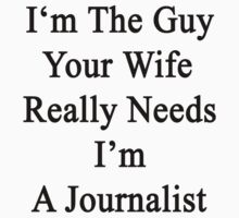 I'm The Guy Your Wife Really Needs I'm A Journalist  by supernova23