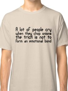 A lot of people cry when they cut onions, the trick is not to form an emotional bond Classic T-Shirt