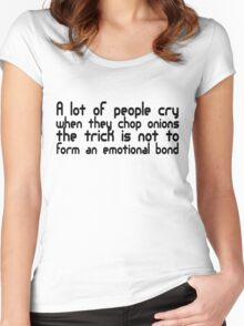 A lot of people cry when they cut onions, the trick is not to form an emotional bond Women's Fitted Scoop T-Shirt