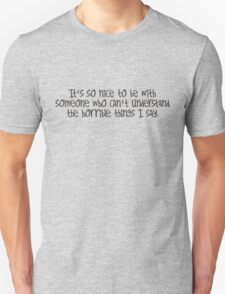 it's so nice to be with someone who can't understand the horrible things I say T-Shirt