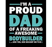 I'M A Proud Dad Of A Freaking Awesome Bodybuilder And Yes She Bought Me This Photographic Print