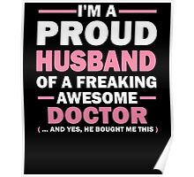 I'M A PROUD HUSBAND OF A FREAKING AWESOME DOCTOR (... AND YES, HE BOUGHT ME THIS) Poster