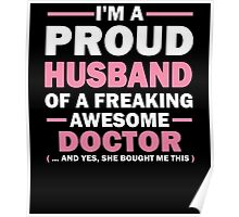 I'M A PROUD HUSBAND OF A FREAKING AWESOME DOCTOR (... AND YES, SHE BOUGHT ME THIS) Poster