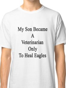 My Son Became A Veterinarian Only To Heal Eagles Classic T-Shirt