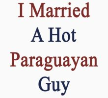 I Married A Hot Paraguayan Guy by supernova23