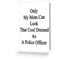 Only My Mom Can Look That Cool Dressed As A Police Offcer Greeting Card