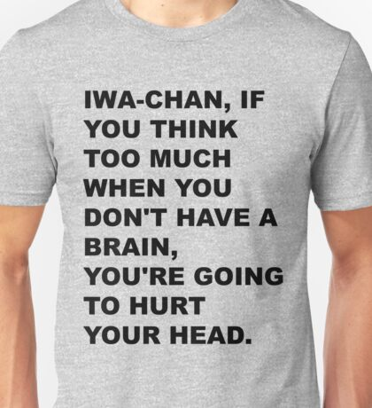"""""""Iwa-chan, if you think too much when you don't have a brain, you're going to hurt your head."""" Unisex T-Shirt"""