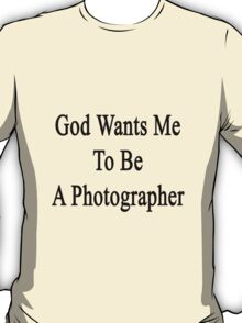 God Wants Me To Be A Photographer T-Shirt
