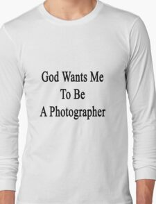 God Wants Me To Be A Photographer Long Sleeve T-Shirt