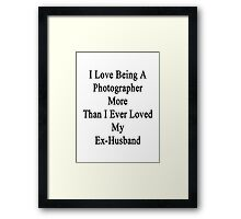 I Love Being A Photographer More Than I Ever Loved My Ex-Husband Framed Print