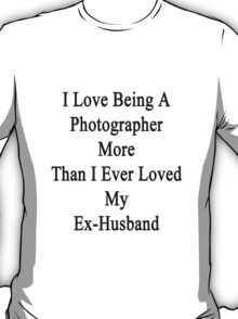 I Love Being A Photographer More Than I Ever Loved My Ex-Husband T-Shirt