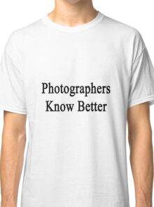 Photographers Know Better Classic T-Shirt