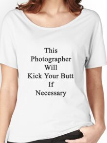 This Photographer Will Kick Your Butt If Necessary Women's Relaxed Fit T-Shirt
