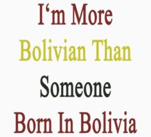 I'm More Bolivian Than Someone Born In Bolivia by supernova23
