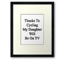 Thanks To Cycling My Daughter Will Be On TV Framed Print