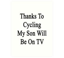 Thanks To Cycling My Son Will Be On TV Art Print