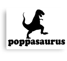 Poppasaurus for Poppa, Grand fathers and great Dads Canvas Print