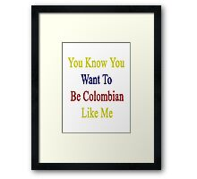 You Know You Want To Be Colombian Like Me Framed Print