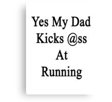 Yes My Dad Kicks Ass At Running Canvas Print