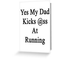 Yes My Dad Kicks Ass At Running Greeting Card