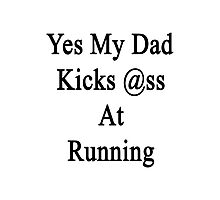 Yes My Dad Kicks Ass At Running Photographic Print