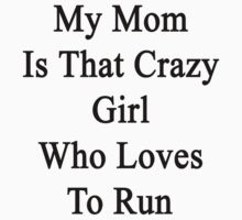 My Mom Is That Crazy Girl Who Loves To Run by supernova23