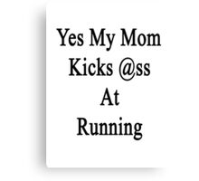 Yes My Mom Kicks Ass At Running Canvas Print
